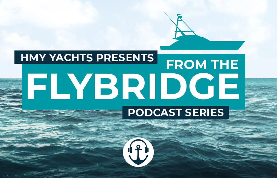 HMY Yachts presents: From the Flybridge (Podcast Series)