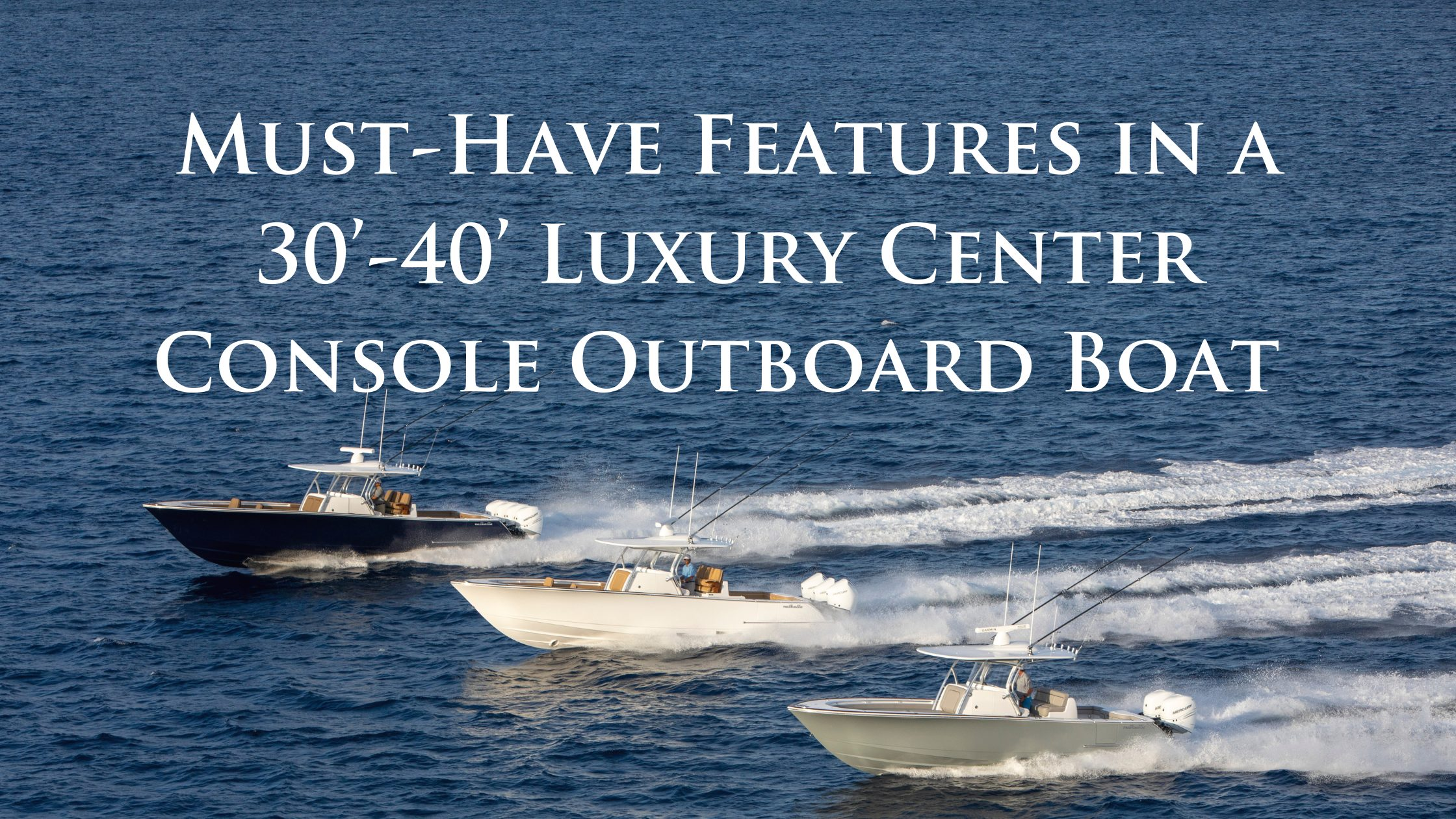 Must-Have Features in a 30'-40' Luxury Center Console Outboard Boat